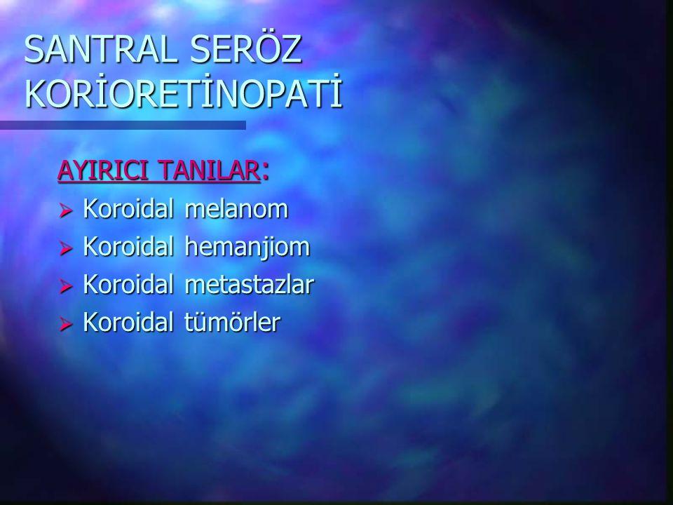 SANTRAL SERÖZ KORİORETİNOPATİ AYIRICI TANILAR :  Koroidal melanom  Koroidal hemanjiom  Koroidal metastazlar  Koroidal tümörler