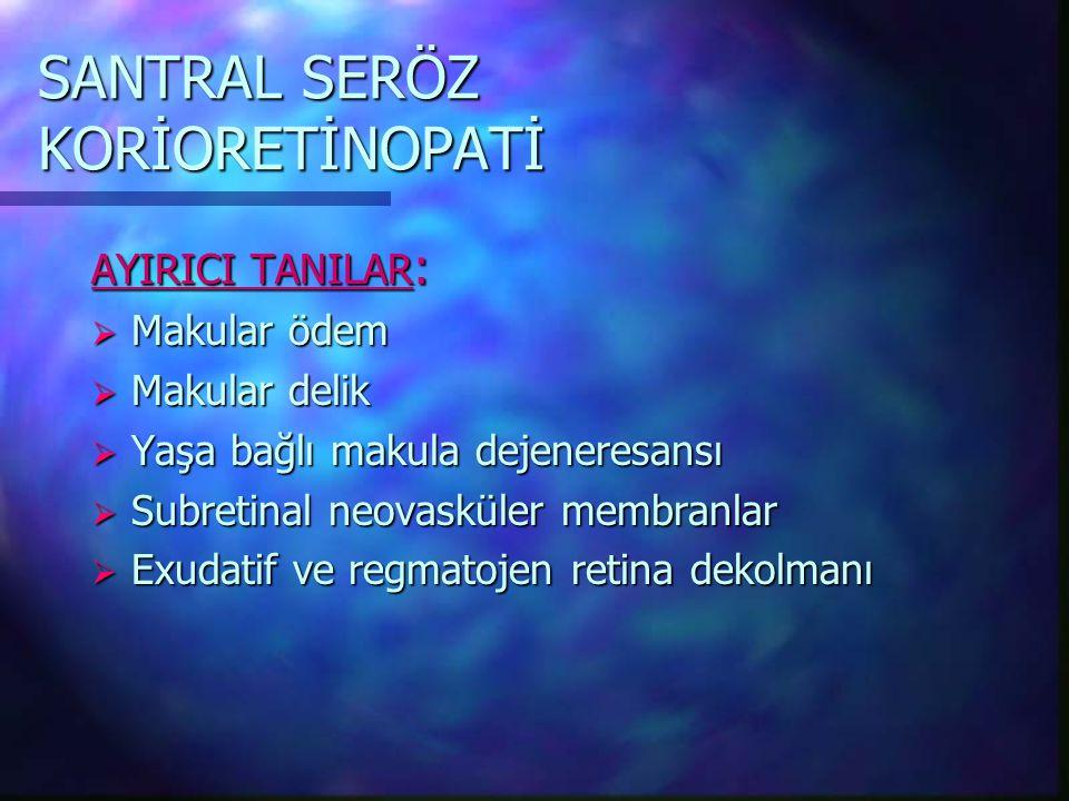 SANTRAL SERÖZ KORİORETİNOPATİ AYIRICI TANILAR :  Makular ödem  Makular delik  Yaşa bağlı makula dejeneresansı  Subretinal neovasküler membranlar  Exudatif ve regmatojen retina dekolmanı