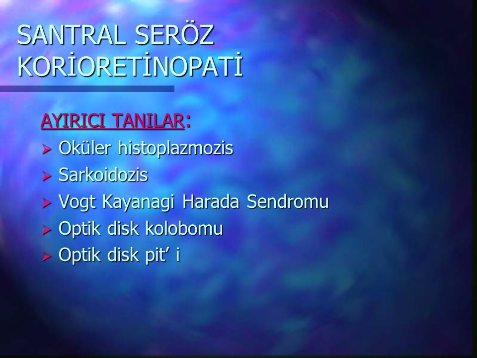 SANTRAL SERÖZ KORİORETİNOPATİ AYIRICI TANILAR :  Oküler histoplazmozis  Sarkoidozis  Vogt Kayanagi Harada Sendromu  Optik disk kolobomu  Optik disk pit' i