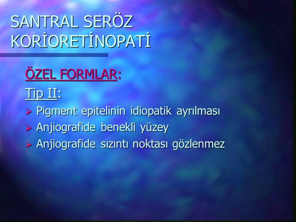 SANTRAL SERÖZ KORİORETİNOPATİ ÖZEL FORMLAR: Tip II:  Pigment epitelinin idiopatik ayrılması  Anjiografide benekli yüzey  Anjiografide sızıntı noktası gözlenmez