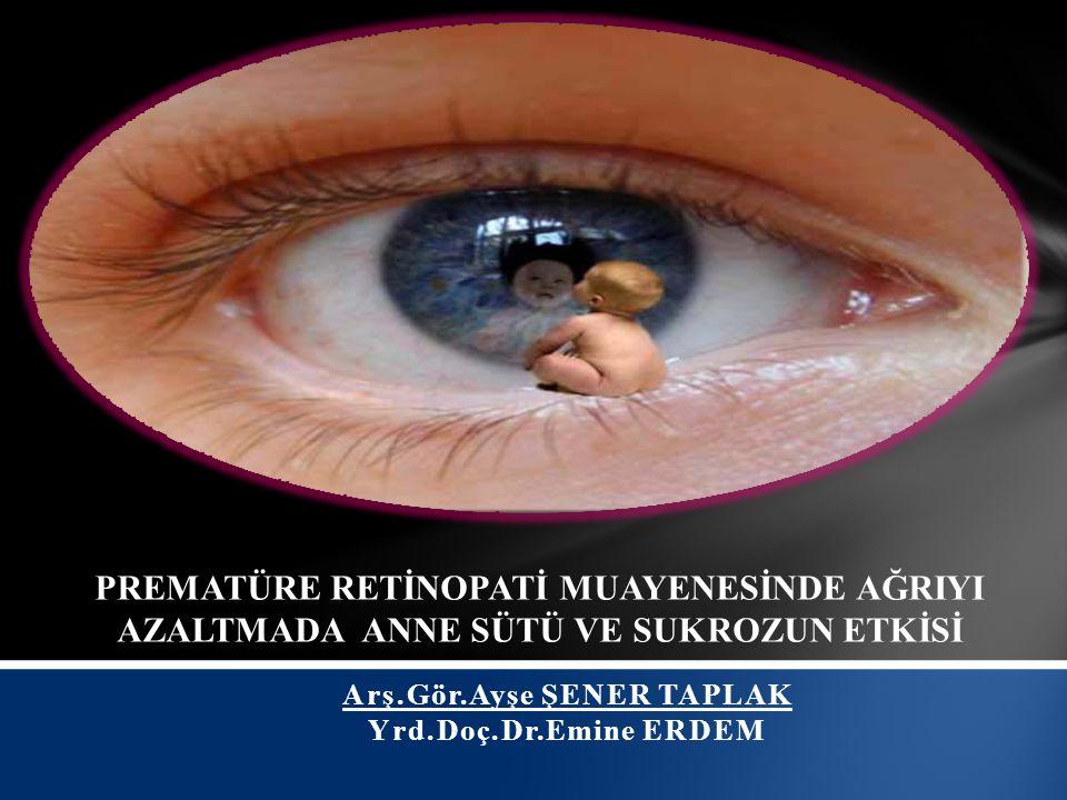 Arş.Gör.Ayşe ŞENER TAPLAK Yrd.Doç.Dr.Emine ERDEM PREMATÜRE RETİNOPATİ MUAYENESİNDE AĞRIYI AZALTMADA ANNE SÜTÜ VE SUKROZUN ETKİSİ