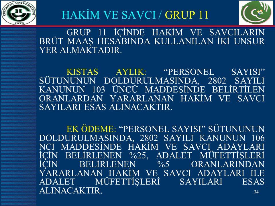 34 HAKİM VE SAVCI / GRUP 11 GRUP 11 İÇİNDE HAKİM VE SAVCILARIN BRÜT MAAŞ HESABINDA KULLANILAN İKİ UNSUR YER ALMAKTADIR.