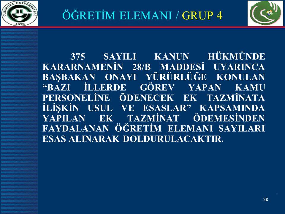 38 ÖĞRETİM ELEMANI / GRUP 4 375 SAYILI KANUN HÜKMÜNDE KARARNAMENİN 28/B MADDESİ UYARINCA BAŞBAKAN ONAYI YÜRÜRLÜĞE KONULAN BAZI İLLERDE GÖREV YAPAN KAMU PERSONELİNE ÖDENECEK EK TAZMİNATA İLİŞKİN USUL VE ESASLAR KAPSAMINDA YAPILAN EK TAZMİNAT ÖDEMESİNDEN FAYDALANAN ÖĞRETİM ELEMANI SAYILARI ESAS ALINARAK DOLDURULACAKTIR.