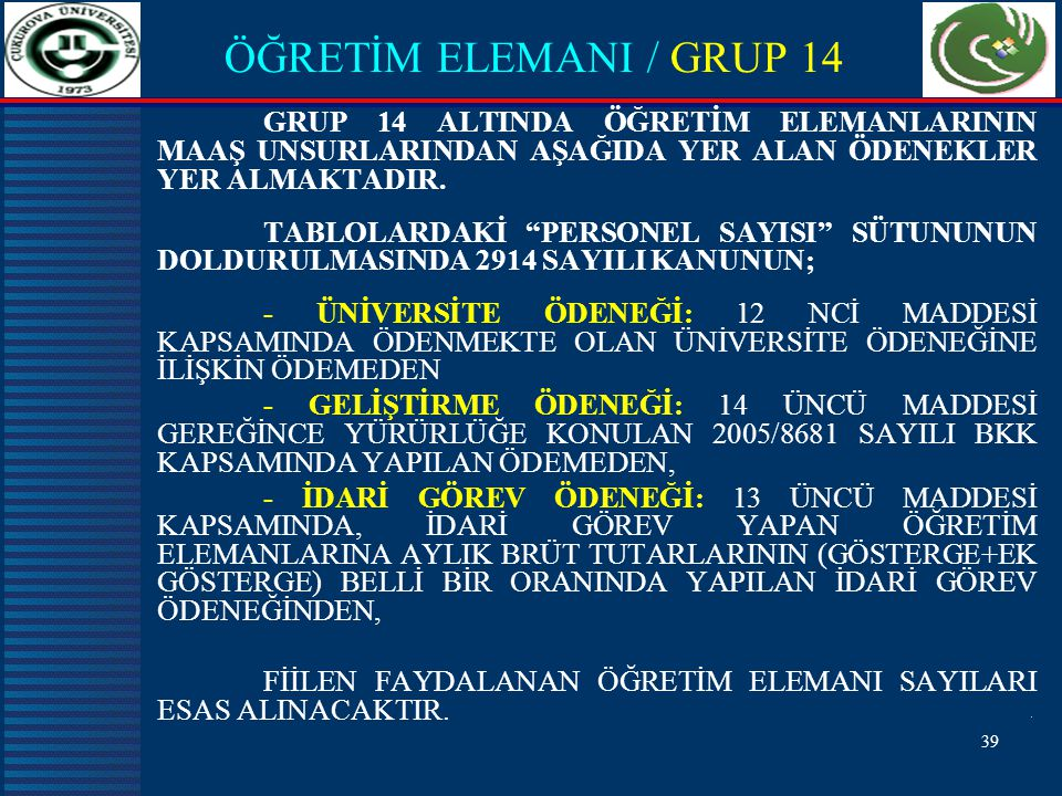 39 ÖĞRETİM ELEMANI / GRUP 14 GRUP 14 ALTINDA ÖĞRETİM ELEMANLARININ MAAŞ UNSURLARINDAN AŞAĞIDA YER ALAN ÖDENEKLER YER ALMAKTADIR.