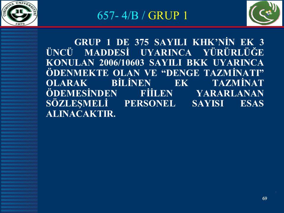 69 657- 4/B / GRUP 1 GRUP 1 DE 375 SAYILI KHK'NİN EK 3 ÜNCÜ MADDESİ UYARINCA YÜRÜRLÜĞE KONULAN 2006/10603 SAYILI BKK UYARINCA ÖDENMEKTE OLAN VE DENGE TAZMİNATI OLARAK BİLİNEN EK TAZMİNAT ÖDEMESİNDEN FİİLEN YARARLANAN SÖZLEŞMELİ PERSONEL SAYISI ESAS ALINACAKTIR.