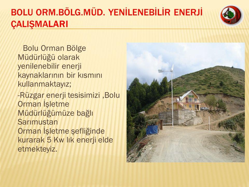 Bolu Orman Bölge Müdürlüğü olarak yenilenebilir enerji kaynaklarının bir kısmını kullanmaktayız; -Rüzgar enerji tesisimizi,Bolu Orman İşletme Müdürlüğ