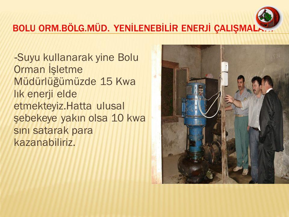 -Suyu kullanarak yine Bolu Orman İşletme Müdürlüğümüzde 15 Kwa lık enerji elde etmekteyiz.Hatta ulusal şebekeye yakın olsa 10 kwa sını satarak para ka