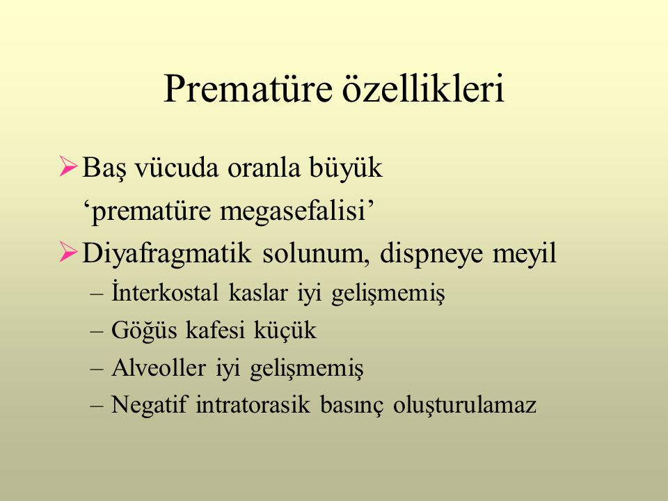 Prematüre özellikleri  Baş vücuda oranla büyük 'prematüre megasefalisi'  Diyafragmatik solunum, dispneye meyil –İnterkostal kaslar iyi gelişmemiş –G