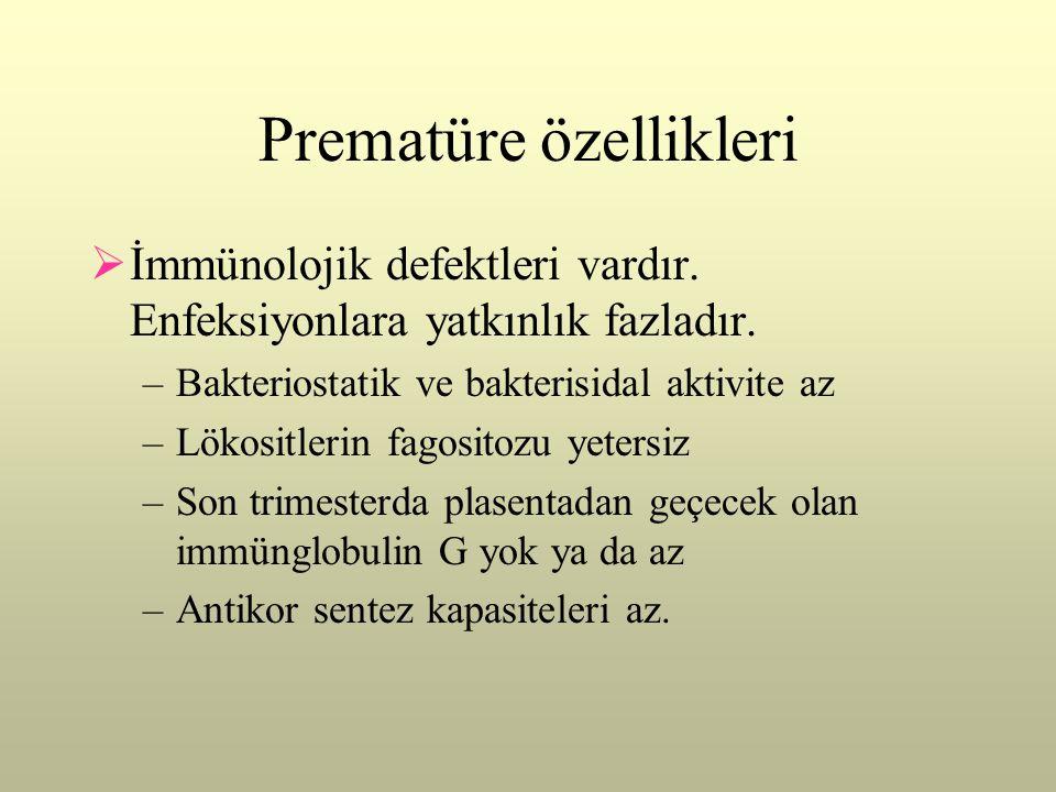 Prematüre özellikleri  İmmünolojik defektleri vardır. Enfeksiyonlara yatkınlık fazladır. –Bakteriostatik ve bakterisidal aktivite az –Lökositlerin fa