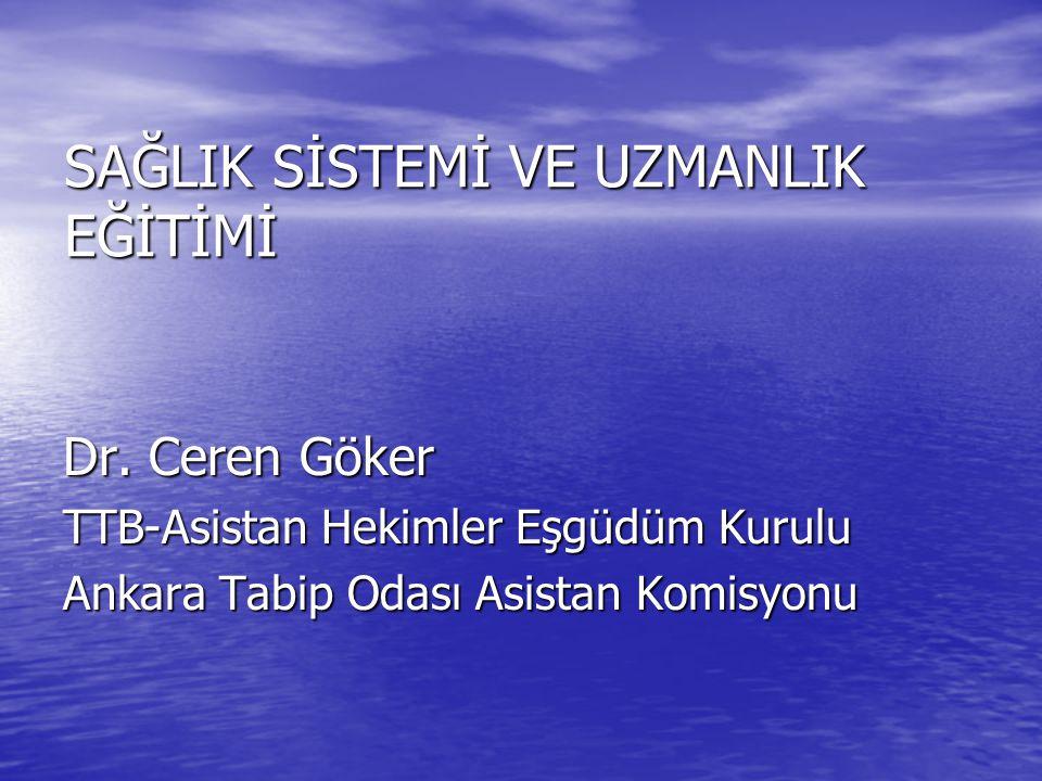SAĞLIK SİSTEMİ VE UZMANLIK EĞİTİMİ Dr. Ceren Göker TTB-Asistan Hekimler Eşgüdüm Kurulu Ankara Tabip Odası Asistan Komisyonu