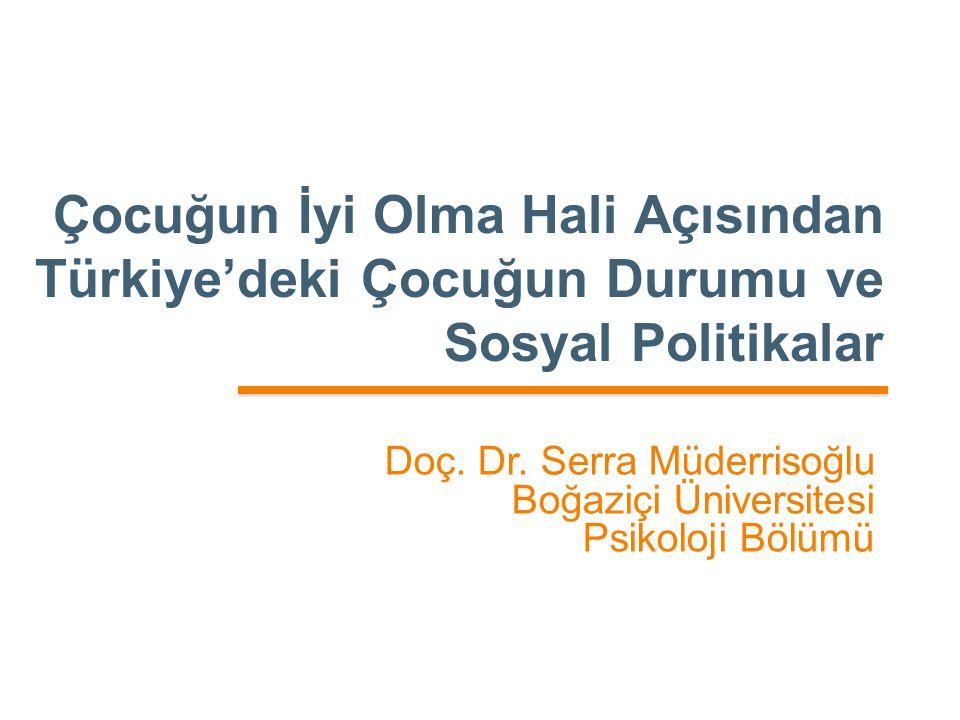 Çocuğun İyi Olma Hali Açısından Türkiye'deki Çocuğun Durumu ve Sosyal Politikalar Doç. Dr. Serra Müderrisoğlu Boğaziçi Üniversitesi Psikoloji Bölümü