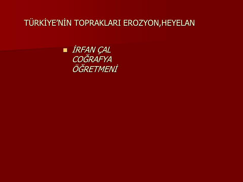 TÜRKİYE'NİN TOPRAKLARI EROZYON,HEYELAN  İRFAN ÇAL COĞRAFYA ÖĞRETMENİ