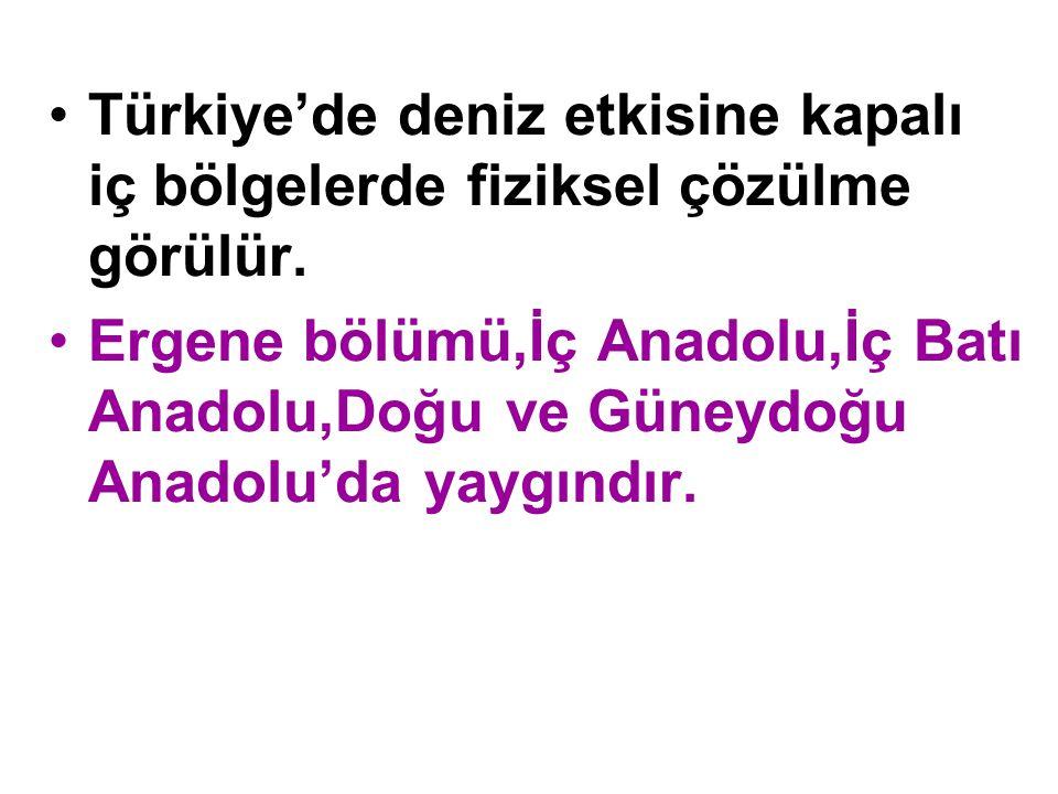 •Türkiye'de deniz etkisine kapalı iç bölgelerde fiziksel çözülme görülür. •Ergene bölümü,İç Anadolu,İç Batı Anadolu,Doğu ve Güneydoğu Anadolu'da yaygı