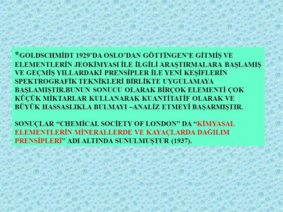 * GOLDSCHMİDT 1929'DA OSLO'DAN GÖTTİNGEN'E GİTMİŞ VE ELEMENTLERİN JEOKİMYASI İLE İLGİLİ ARAŞTIRMALARA BAŞLAMIŞ VE GEÇMİŞ YILLARDAKİ PRENSİPLER İLE YEN
