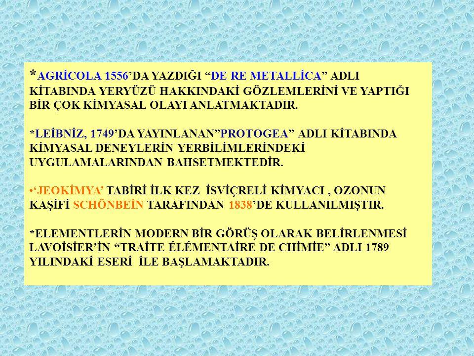 """* AGRİCOLA 1556'DA YAZDIĞI """"DE RE METALLİCA"""" ADLI KİTABINDA YERYÜZÜ HAKKINDAKİ GÖZLEMLERİNİ VE YAPTIĞI BİR ÇOK KİMYASAL OLAYI ANLATMAKTADIR. *LEİBNİZ,"""