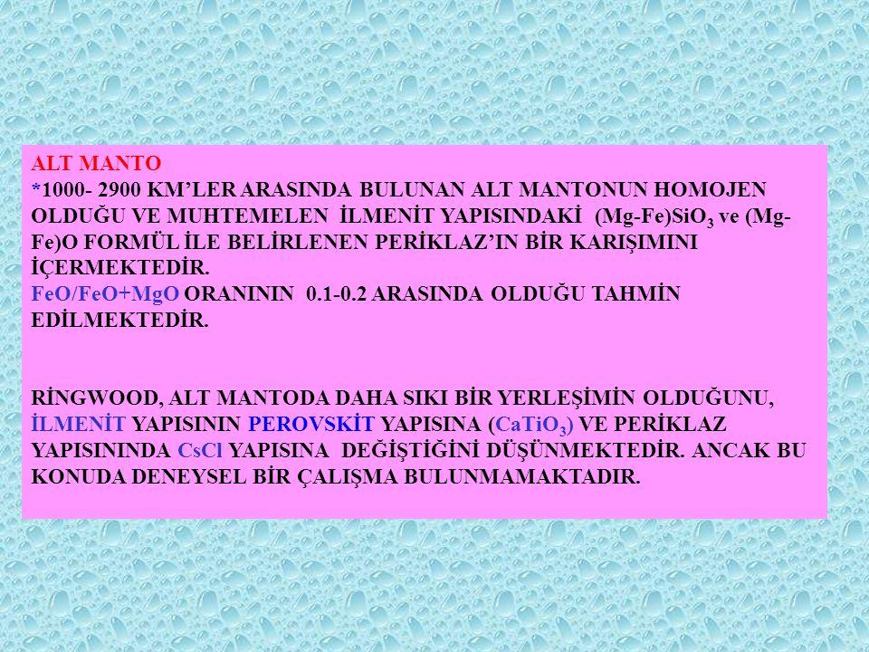 ALT MANTO *1000- 2900 KM'LER ARASINDA BULUNAN ALT MANTONUN HOMOJEN OLDUĞU VE MUHTEMELEN İLMENİT YAPISINDAKİ (Mg-Fe)SiO 3 ve (Mg- Fe)O FORMÜL İLE BELİR