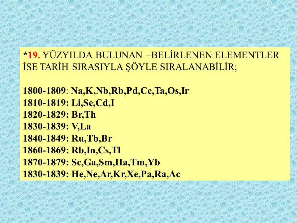 *19. YÜZYILDA BULUNAN –BELİRLENEN ELEMENTLER İSE TARİH SIRASIYLA ŞÖYLE SIRALANABİLİR; 1800-1809: Na,K,Nb,Rb,Pd,Ce,Ta,Os,Ir 1810-1819: Li,Se,Cd,I 1820-