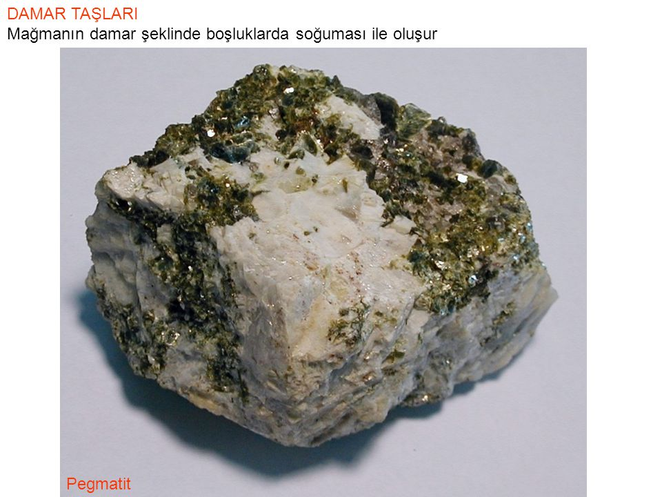 DAMAR TAŞLARI Mağmanın damar şeklinde boşluklarda soğuması ile oluşur Pegmatit