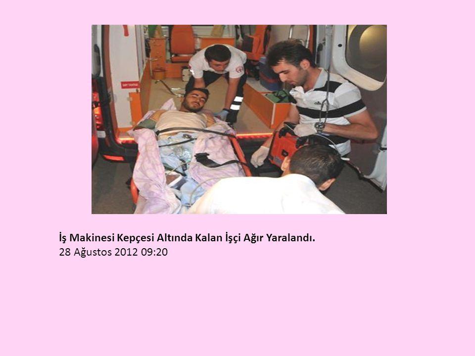 İş Makinesi Kepçesi Altında Kalan İşçi Ağır Yaralandı. 28 Ağustos 2012 09:20