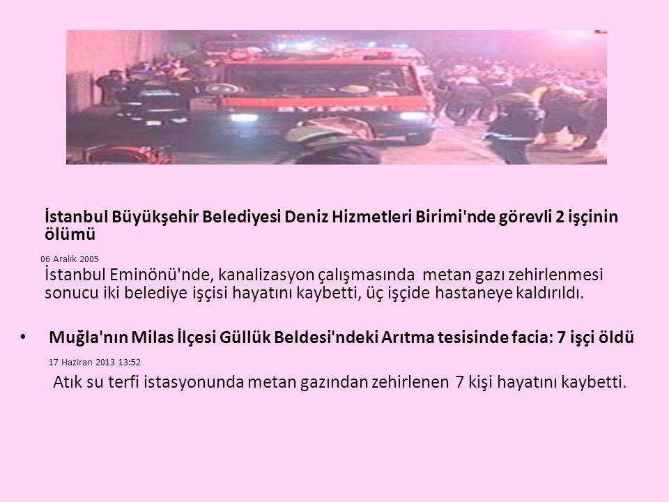 İstanbul Büyükşehir Belediyesi Deniz Hizmetleri Birimi nde görevli 2 işçinin ölümü 06 Aralık 2005 İstanbul Eminönü nde, kanalizasyon çalışmasında metan gazı zehirlenmesi sonucu iki belediye işçisi hayatını kaybetti, üç işçide hastaneye kaldırıldı.