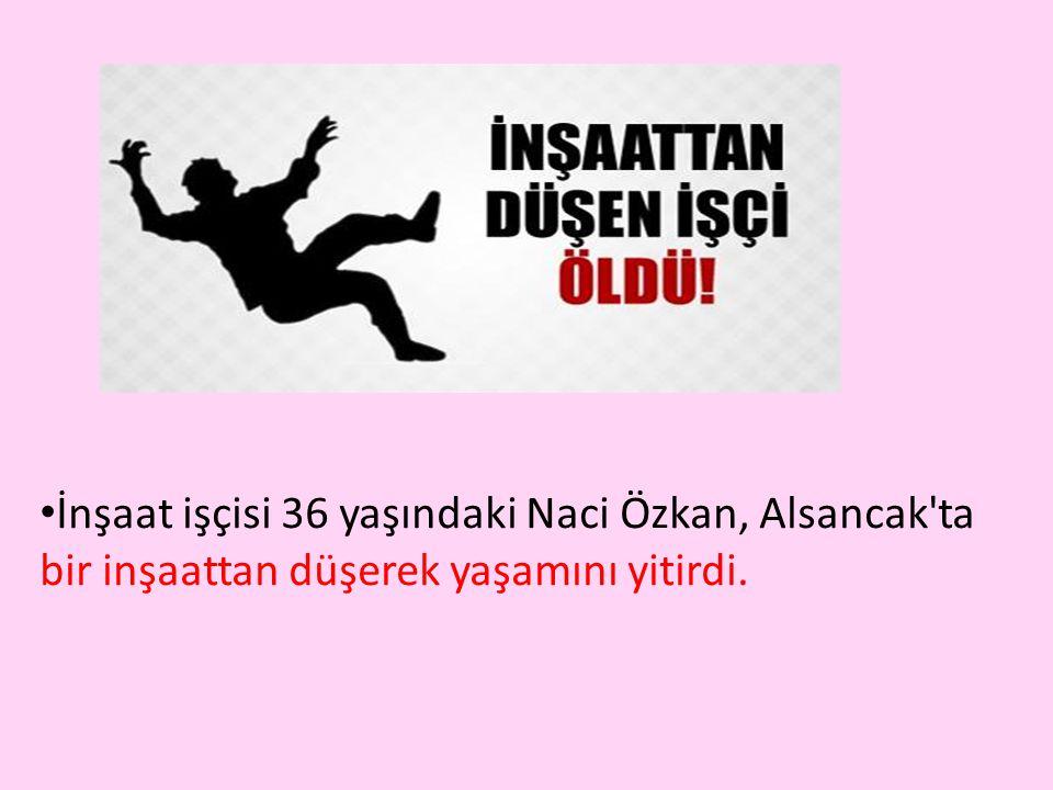 • İnşaat işçisi 36 yaşındaki Naci Özkan, Alsancak ta bir inşaattan düşerek yaşamını yitirdi.