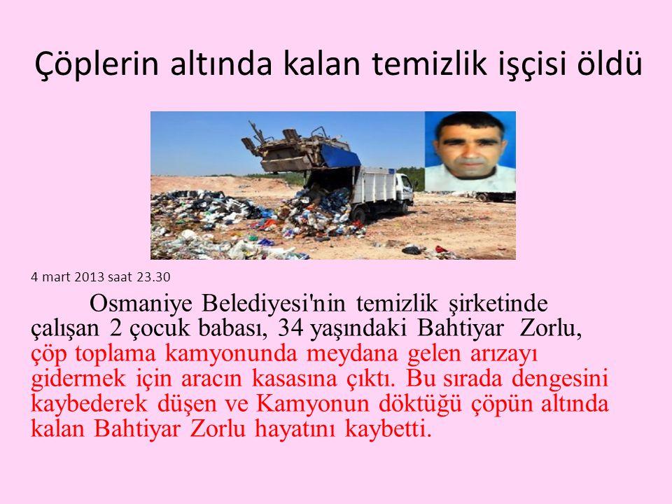Çöplerin altında kalan temizlik işçisi öldü 4 mart 2013 saat 23.30 Osmaniye Belediyesi nin temizlik şirketinde çalışan 2 çocuk babası, 34 yaşındaki Bahtiyar Zorlu, çöp toplama kamyonunda meydana gelen arızayı gidermek için aracın kasasına çıktı.