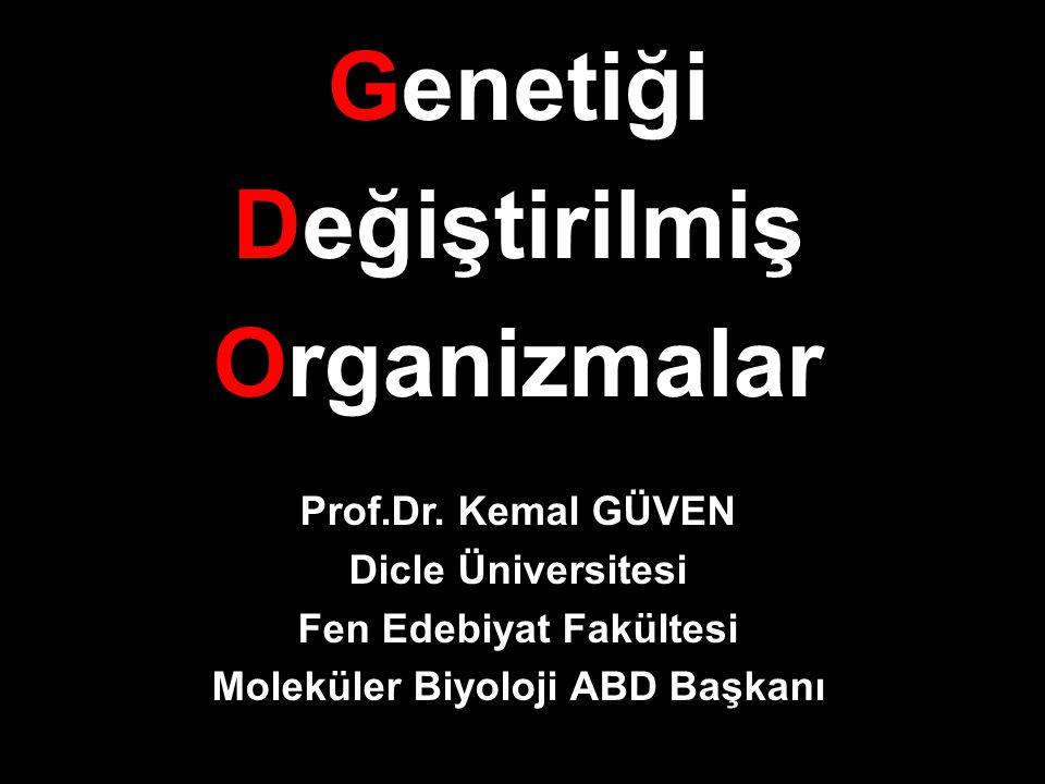 Genetiği Değiştirilmiş Organizmalar Prof.Dr. Kemal GÜVEN Dicle Üniversitesi Fen Edebiyat Fakültesi Moleküler Biyoloji ABD Başkanı