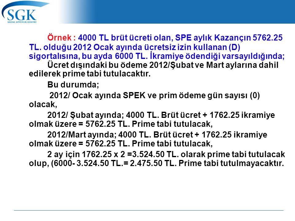 Örnek : 4000 TL brüt ücreti olan, SPE aylık Kazançın 5762.25 TL. olduğu 2012 Ocak ayında ücretsiz izin kullanan (D) sigortalısına, bu ayda 6000 TL. İk