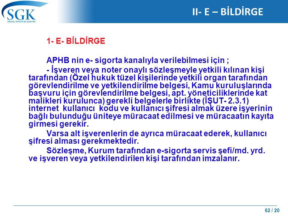 62 / 20 II- E – BİLDİRGE 1- E- BİLDİRGE APHB nin e- sigorta kanalıyla verilebilmesi için ; - İşveren veya noter onaylı sözleşmeyle yetkili kılınan kiş