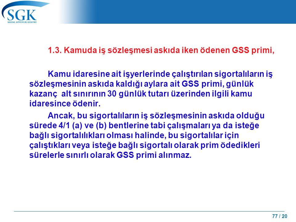 77 / 20 1.3. Kamuda iş sözleşmesi askıda iken ödenen GSS primi, Kamu idaresine ait işyerlerinde çalıştırılan sigortalıların iş sözleşmesinin askıda ka