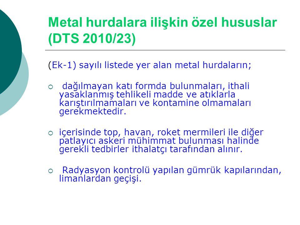Metal hurdalara ilişkin özel hususlar (DTS 2010/23) (Ek-1) sayılı listede yer alan metal hurdaların;  dağılmayan katı formda bulunmaları, ithali yasa