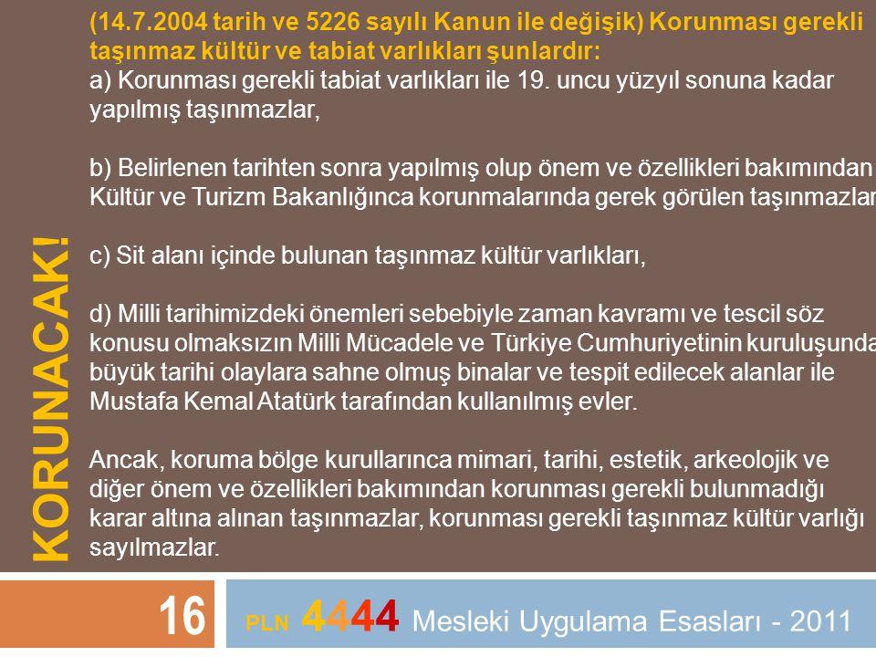 KORUNACAK! 16 PLN 4444 Mesleki Uygulama Esasları - 2011 (14.7.2004 tarih ve 5226 sayılı Kanun ile değişik) Korunması gerekli taşınmaz kültür ve tabiat