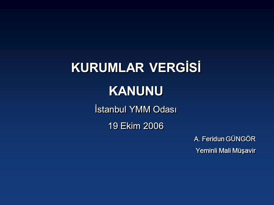 KURUMLAR VERGİSİ KANUNU İstanbul YMM Odası 19 Ekim 2006 A. Feridun GÜNGÖR Yeminli Mali Müşavir KURUMLAR VERGİSİ KANUNU İstanbul YMM Odası 19 Ekim 2006
