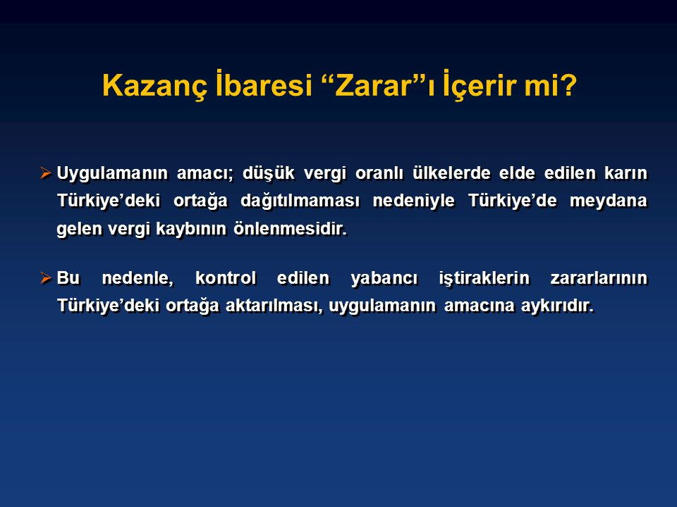 """Kazanç İbaresi """"Zarar""""ı İçerir mi?  Uygulamanın amacı; düşük vergi oranlı ülkelerde elde edilen karın Türkiye'deki ortağa dağıtılmaması nedeniyle Tür"""