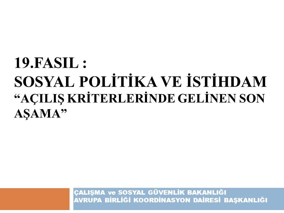 """19.FASIL : SOSYAL POLİTİKA VE İSTİHDAM """"AÇILIŞ KRİTERLERİNDE GELİNEN SON AŞAMA"""" ÇALIŞMA ve SOSYAL GÜVENLİK BAKANLIĞI AVRUPA BİRLİĞİ KOORDİNASYON DAİRE"""