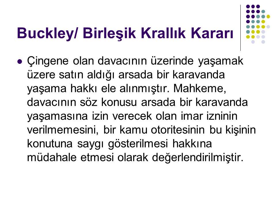 Buckley/ Birleşik Krallık Kararı  Çingene olan davacının üzerinde yaşamak üzere satın aldığı arsada bir karavanda yaşama hakkı ele alınmıştır. Mahkem