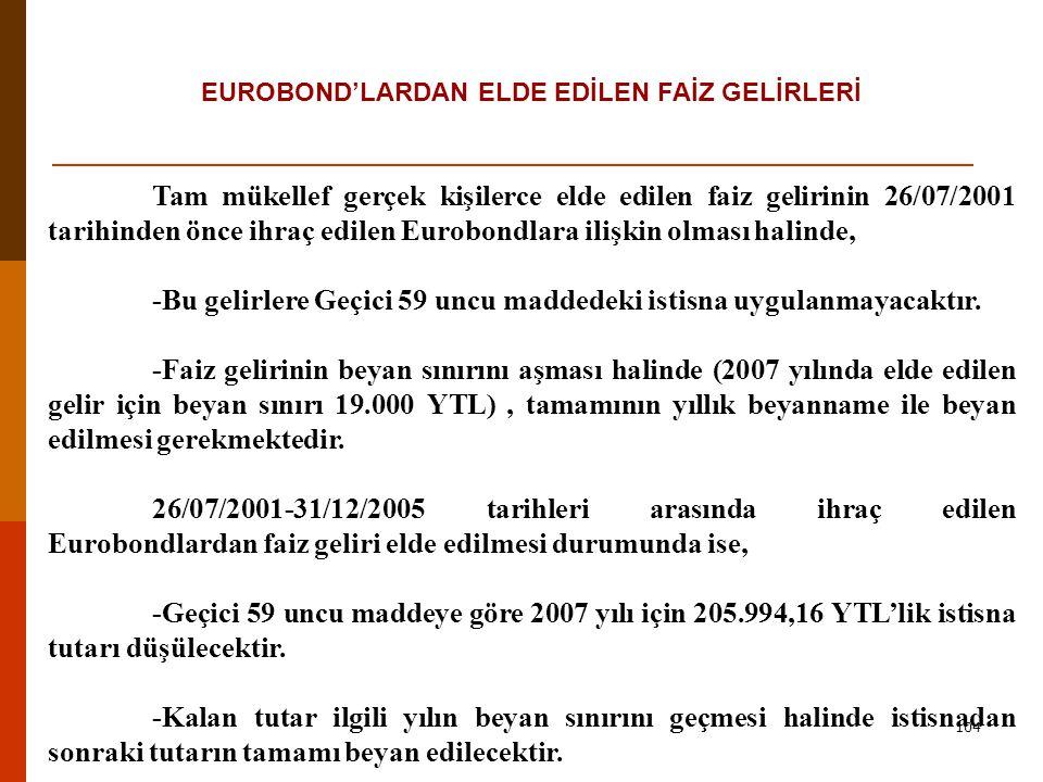 104 EUROBOND'LARDAN ELDE EDİLEN FAİZ GELİRLERİ Tam mükellef gerçek kişilerce elde edilen faiz gelirinin 26/07/2001 tarihinden önce ihraç edilen Eurobondlara ilişkin olması halinde, -Bu gelirlere Geçici 59 uncu maddedeki istisna uygulanmayacaktır.