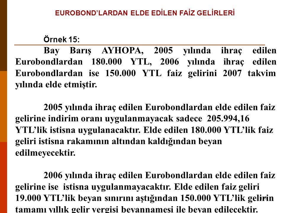 106 EUROBOND'LARDAN ELDE EDİLEN FAİZ GELİRLERİ Örnek 15: Bay Barış AYHOPA, 2005 yılında ihraç edilen Eurobondlardan 180.000 YTL, 2006 yılında ihraç edilen Eurobondlardan ise 150.000 YTL faiz gelirini 2007 takvim yılında elde etmiştir.
