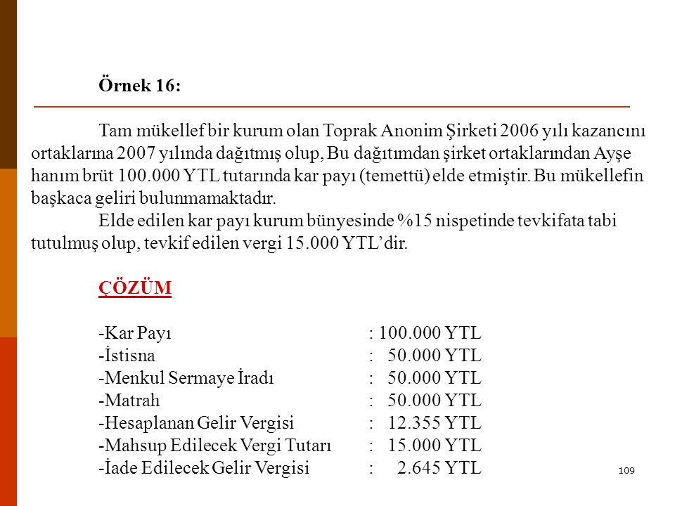 109 Örnek 16: Tam mükellef bir kurum olan Toprak Anonim Şirketi 2006 yılı kazancını ortaklarına 2007 yılında dağıtmış olup, Bu dağıtımdan şirket ortaklarından Ayşe hanım brüt 100.000 YTL tutarında kar payı (temettü) elde etmiştir.