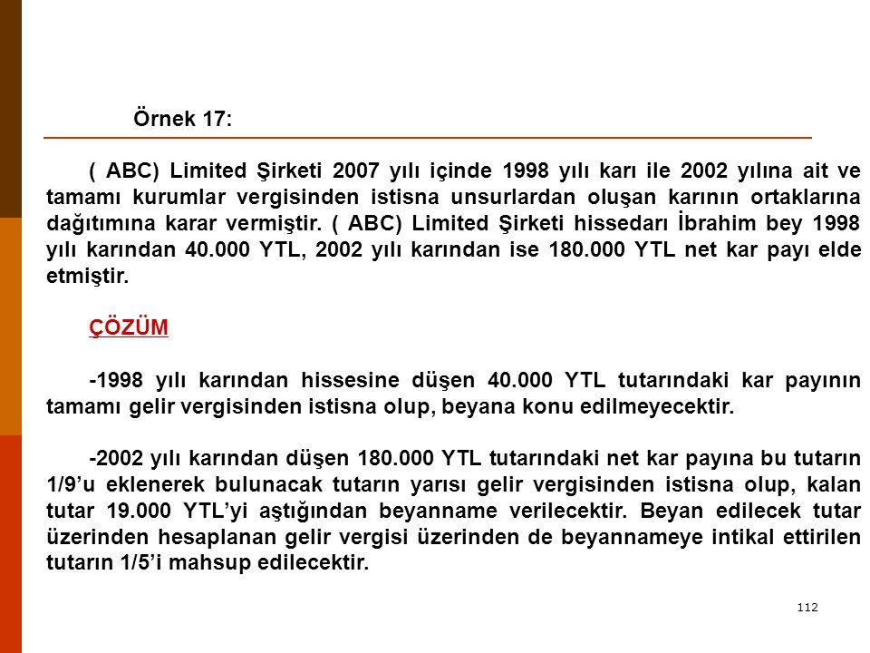 112 Örnek 17: ( ABC) Limited Şirketi 2007 yılı içinde 1998 yılı karı ile 2002 yılına ait ve tamamı kurumlar vergisinden istisna unsurlardan oluşan karının ortaklarına dağıtımına karar vermiştir.