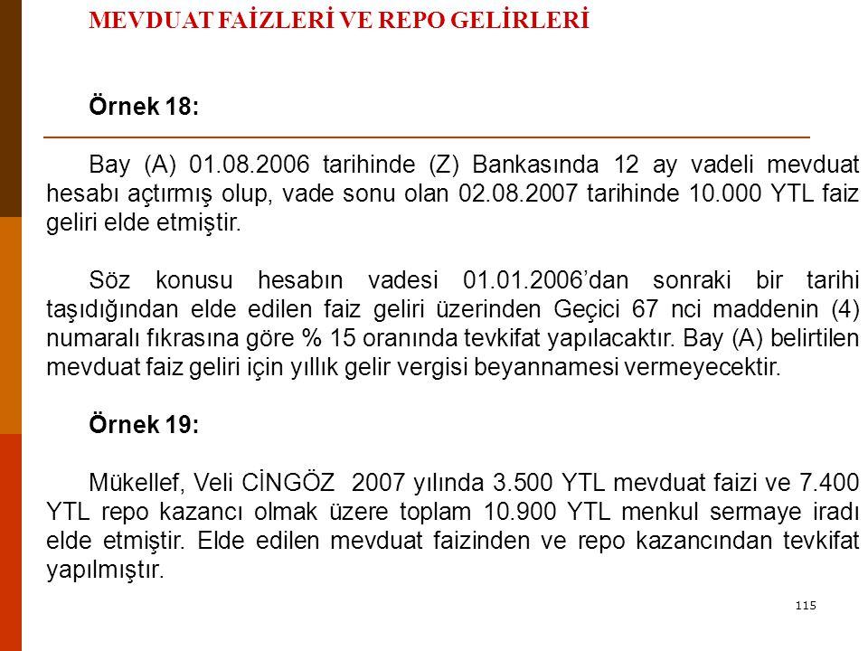 115 MEVDUAT FAİZLERİ VE REPO GELİRLERİ Örnek 18: Bay (A) 01.08.2006 tarihinde (Z) Bankasında 12 ay vadeli mevduat hesabı açtırmış olup, vade sonu olan 02.08.2007 tarihinde 10.000 YTL faiz geliri elde etmiştir.