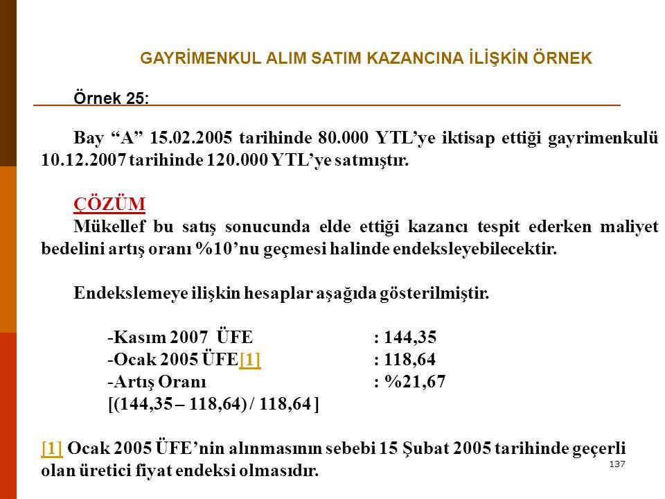 137 GAYRİMENKUL ALIM SATIM KAZANCINA İLİŞKİN ÖRNEK Örnek 25: Bay A 15.02.2005 tarihinde 80.000 YTL'ye iktisap ettiği gayrimenkulü 10.12.2007 tarihinde 120.000 YTL'ye satmıştır.