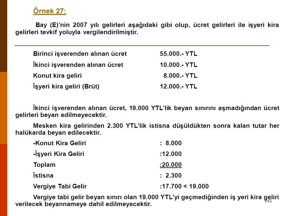 142 Örnek 27: Bay (E)'nin 2007 yılı gelirleri aşağıdaki gibi olup, ücret gelirleri ile işyeri kira gelirleri tevkif yoluyla vergilendirilmiştir.