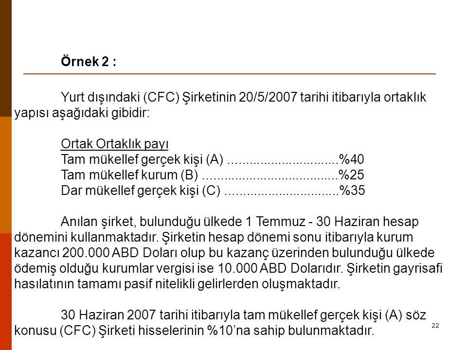 22 Örnek 2 : Yurt dışındaki (CFC) Şirketinin 20/5/2007 tarihi itibarıyla ortaklık yapısı aşağıdaki gibidir: Ortak Ortaklık payı Tam mükellef gerçek kişi (A)...............................%40 Tam mükellef kurum (B)......................................%25 Dar mükellef gerçek kişi (C)................................%35 Anılan şirket, bulunduğu ülkede 1 Temmuz - 30 Haziran hesap dönemini kullanmaktadır.