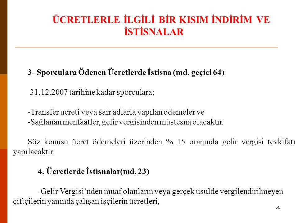 65 ÜCRETLERLE İLGİLİ BİR KISIM İNDİRİM VE İSTİSNALAR 1-Elçilik ve Konsolosluklarda Çalışan Hizmetlilerde Ücret İstisnası (md 16) Yabancı devletlerin Türkiye'de bulunan • elçi, maslahatgüzar ve konsolosları ile •elçilik ve konsolosluklara mensup olan ve o memleketin uyruğunda bulunan memurları dışında kalan memur ve hizmetlilerin yalnızca bu işlerinden dolayı aldıkları ücretler karşılıklı olmak şartıyla Gelir Vergisinden istisna edilmiştir.