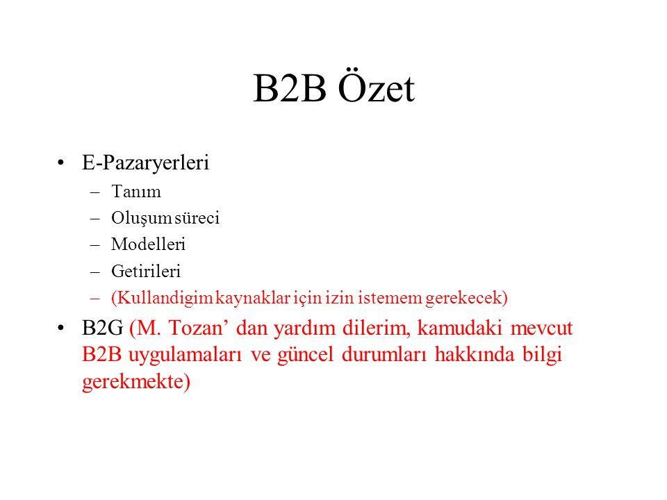 B2B Özet •E-Pazaryerleri –Tanım –Oluşum süreci –Modelleri –Getirileri –(Kullandigim kaynaklar için izin istemem gerekecek) •B2G (M. Tozan' dan yardım