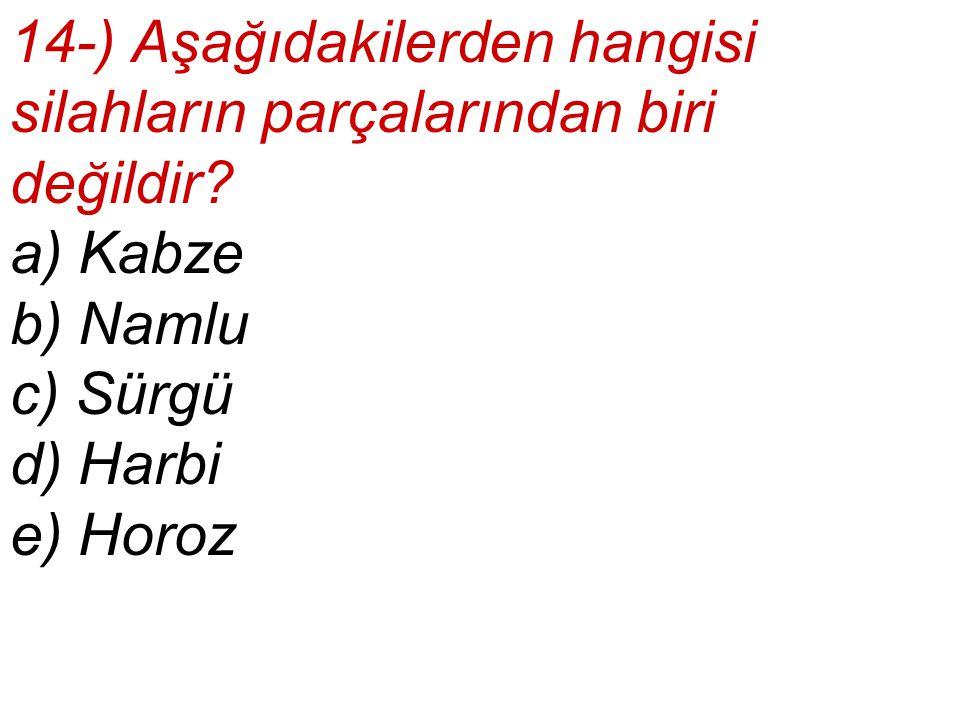 14-) Aşağıdakilerden hangisi silahların parçalarından biri değildir? a) Kabze b) Namlu c) Sürgü d) Harbi e) Horoz