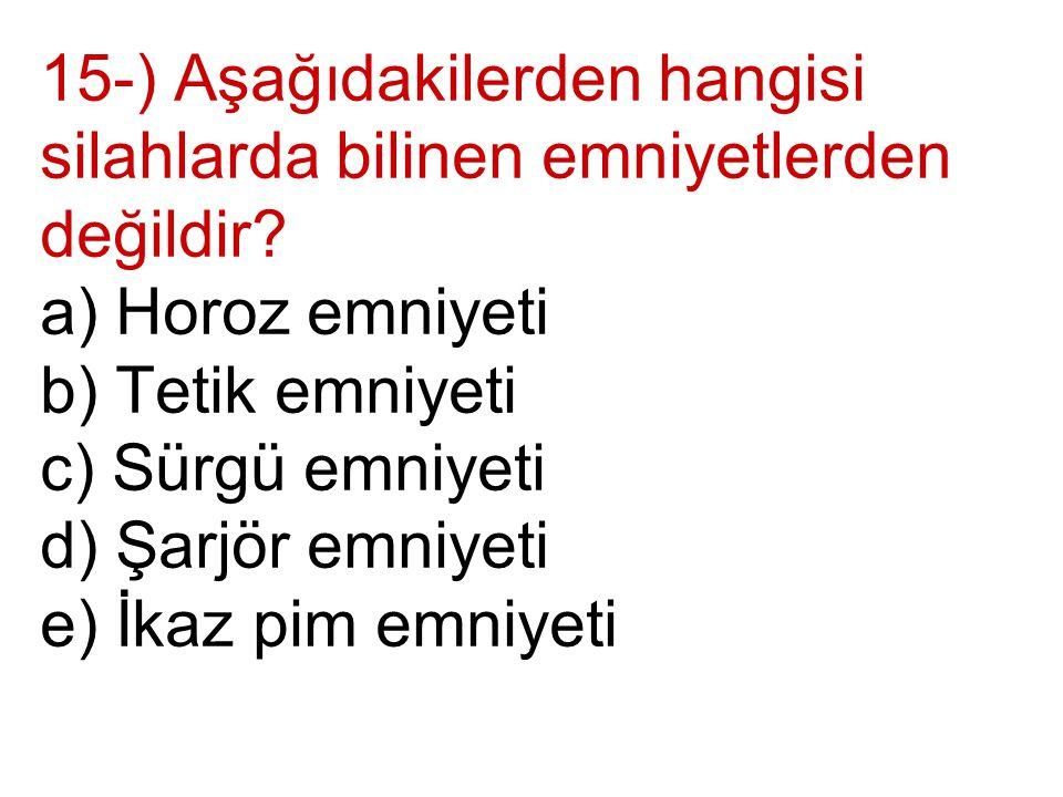 15-) Aşağıdakilerden hangisi silahlarda bilinen emniyetlerden değildir? a) Horoz emniyeti b) Tetik emniyeti c) Sürgü emniyeti d) Şarjör emniyeti e) İk