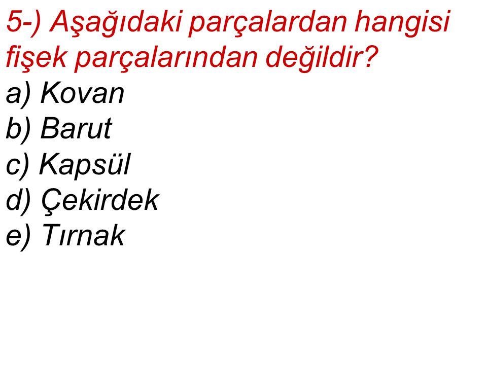 5-) Aşağıdaki parçalardan hangisi fişek parçalarından değildir? a) Kovan b) Barut c) Kapsül d) Çekirdek e) Tırnak