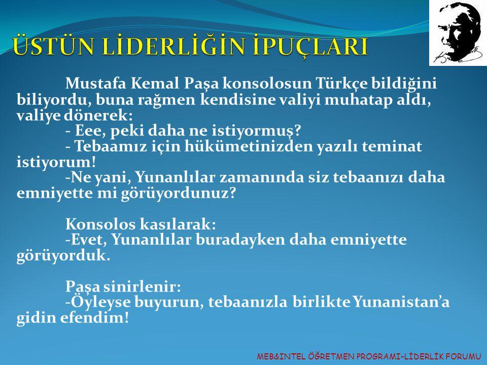 MEB&INTEL ÖĞRETMEN PROGRAMI-LİDERLİK FORUMU Mustafa Kemal Paşa konsolosun Türkçe bildiğini biliyordu, buna rağmen kendisine valiyi muhatap aldı, valiy